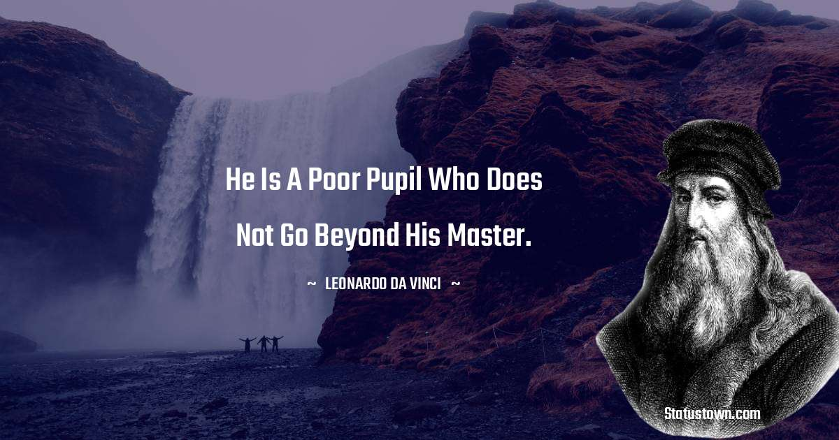 He is a poor pupil who does not go beyond his master.