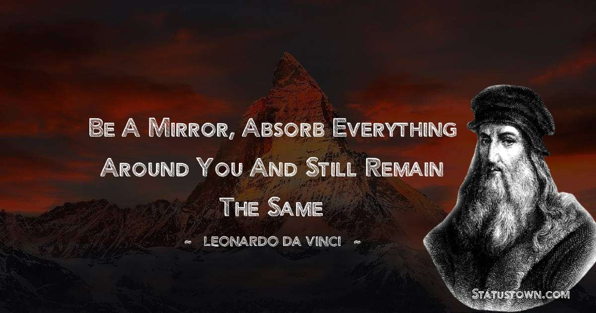 Leonardo da Vinci  Quotes - Be a mirror, absorb everything around you and still remain the same