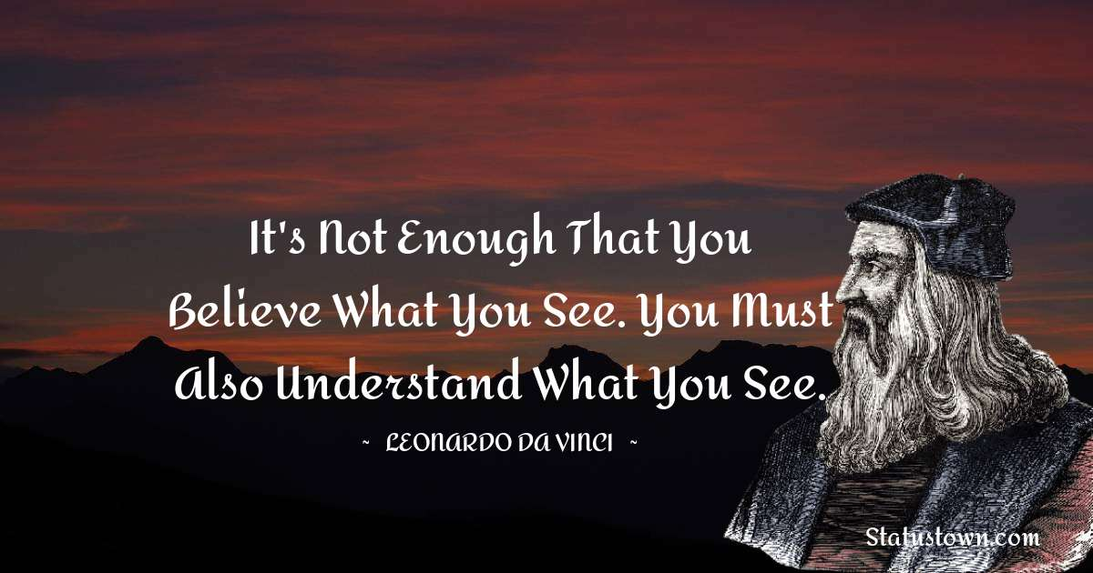 Leonardo da Vinci  Quotes - It's not enough that you believe what you see. You must also understand what you see.