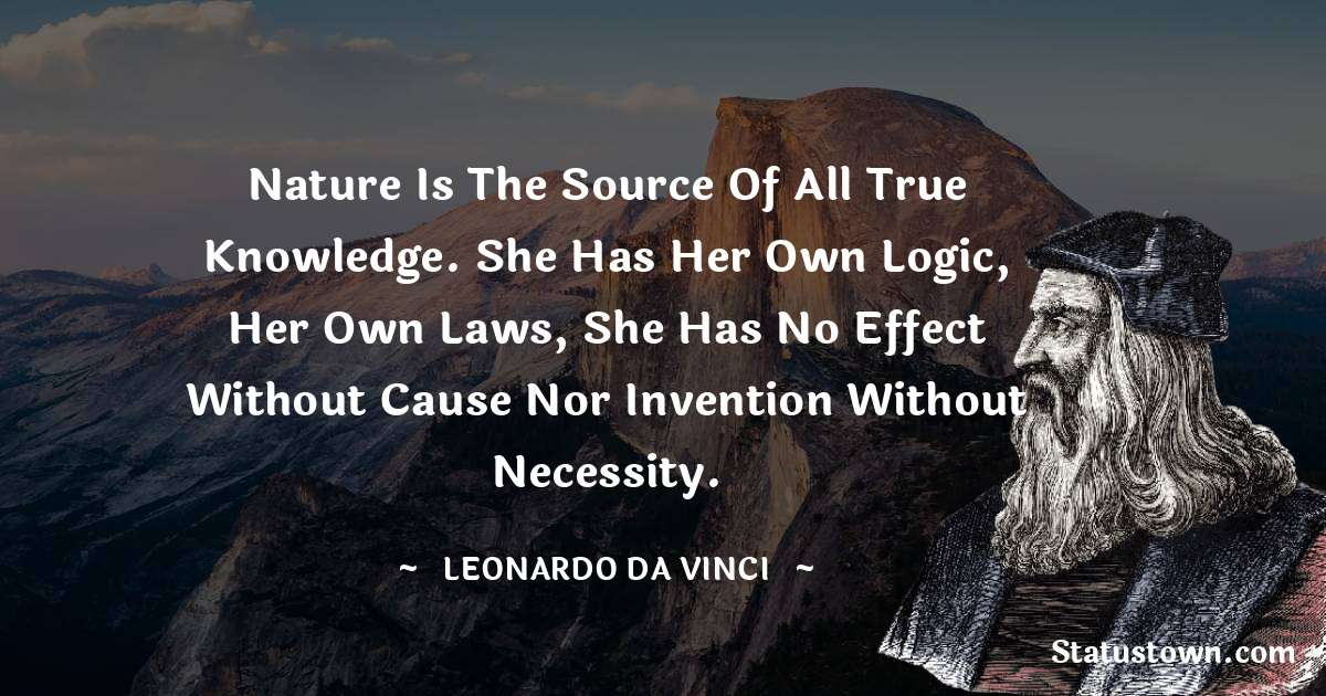 Leonardo da Vinci  Quotes - Nature is the source of all true knowledge. She has her own logic, her own laws, she has no effect without cause nor invention without necessity.