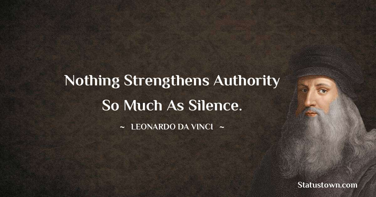 Nothing strengthens authority so much as silence. - Leonardo da Vinci  quotes