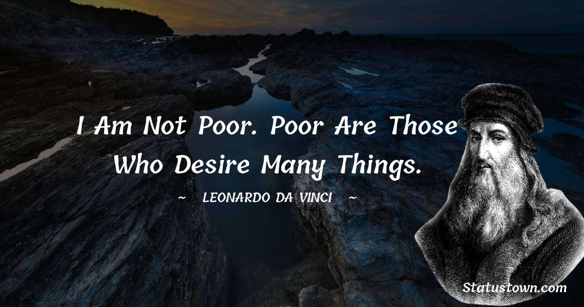 Leonardo da Vinci  Quotes - I am not poor. Poor are those who desire many things.