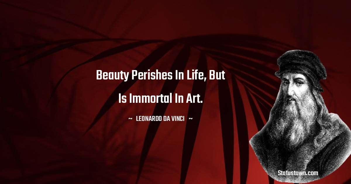 Leonardo da Vinci  Quotes - Beauty perishes in life, but is immortal in art.