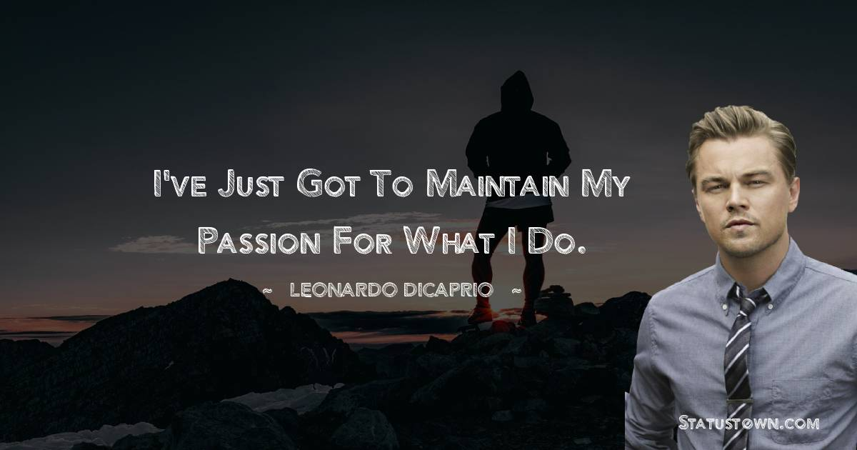 I've just got to maintain my passion for what I do.