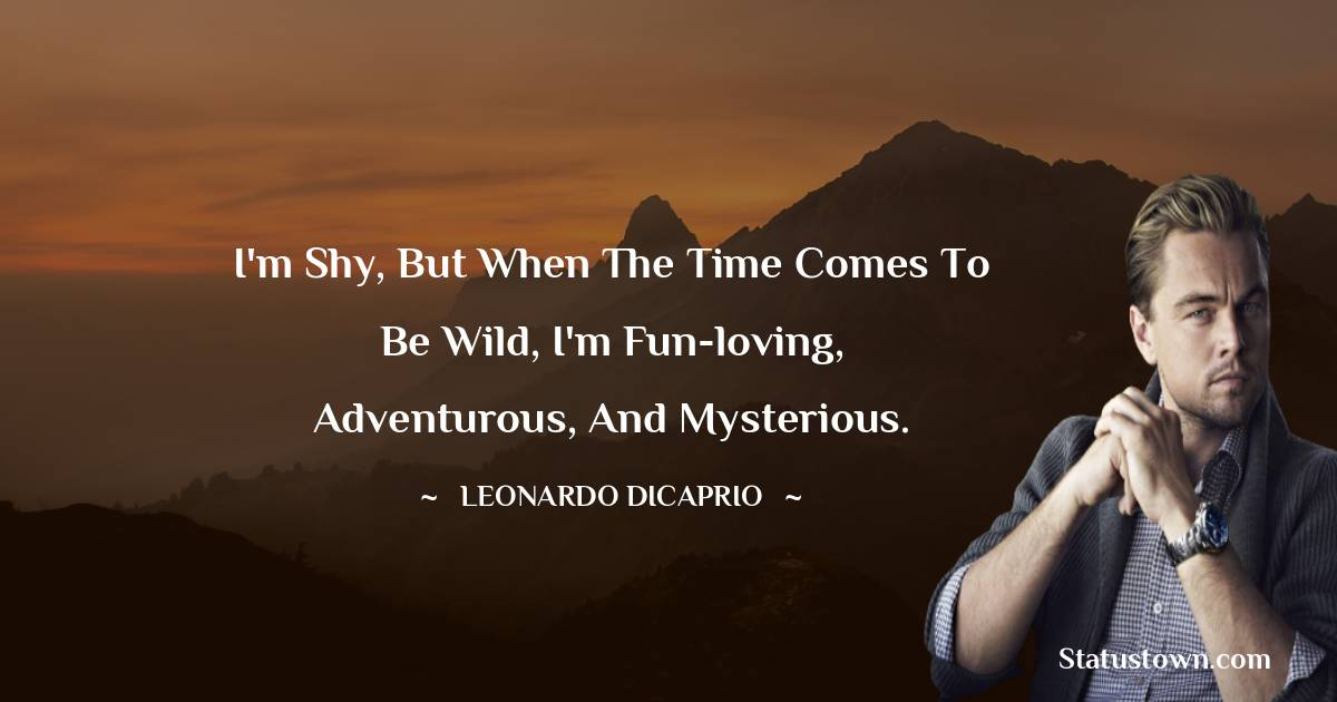 I'm shy, but when the time comes to be wild, I'm fun-loving, adventurous, and mysterious.