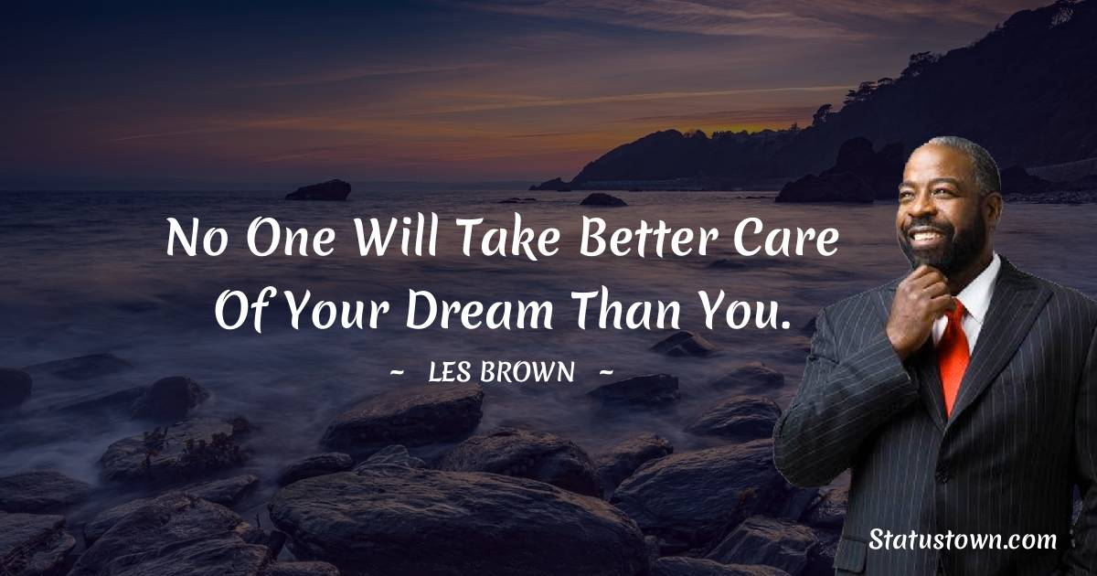 No one will take better care of your dream than you.