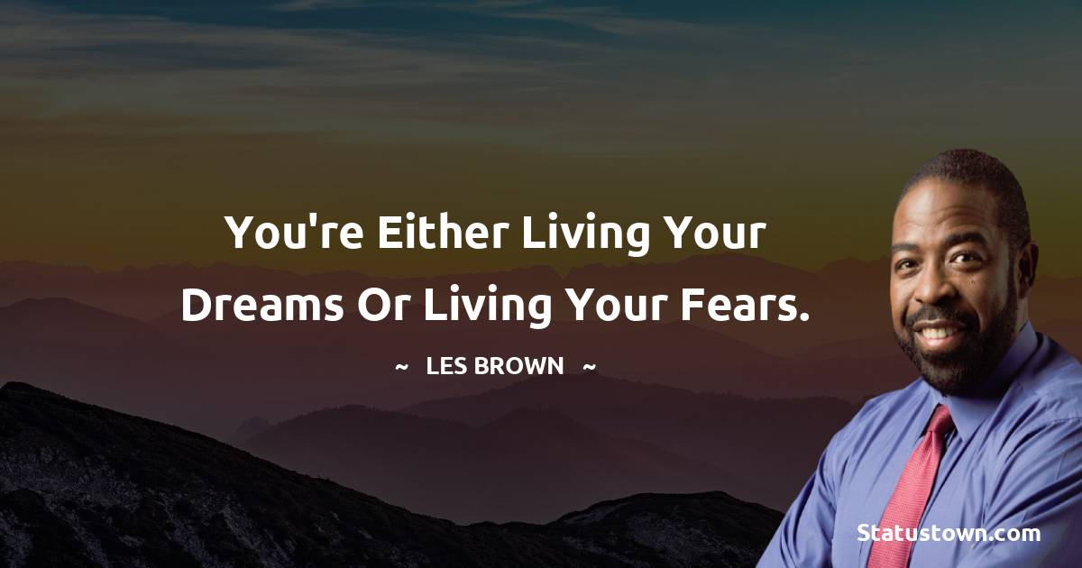 You're either living your dreams or living your fears.