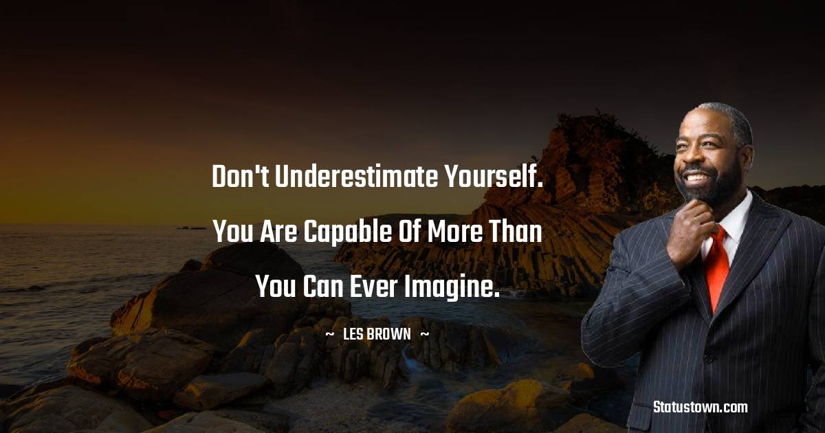 Don't underestimate yourself. You are capable of more than you can ever imagine.