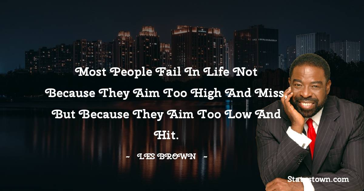 Most people fail in life not because they aim too high and miss, but because they aim too low and hit.