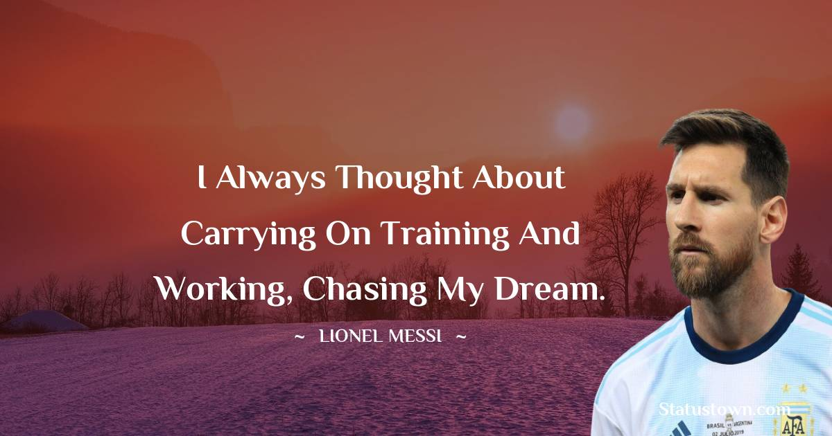 I always thought about carrying on training and working, chasing my dream.