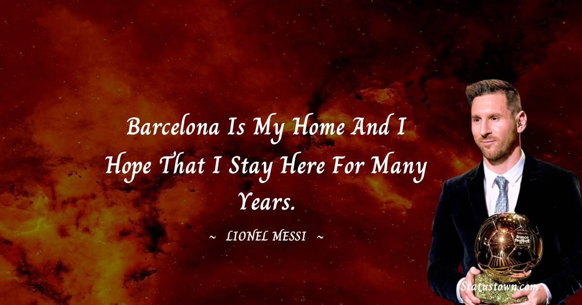 Barcelona is my home and I hope that I stay here for many years.