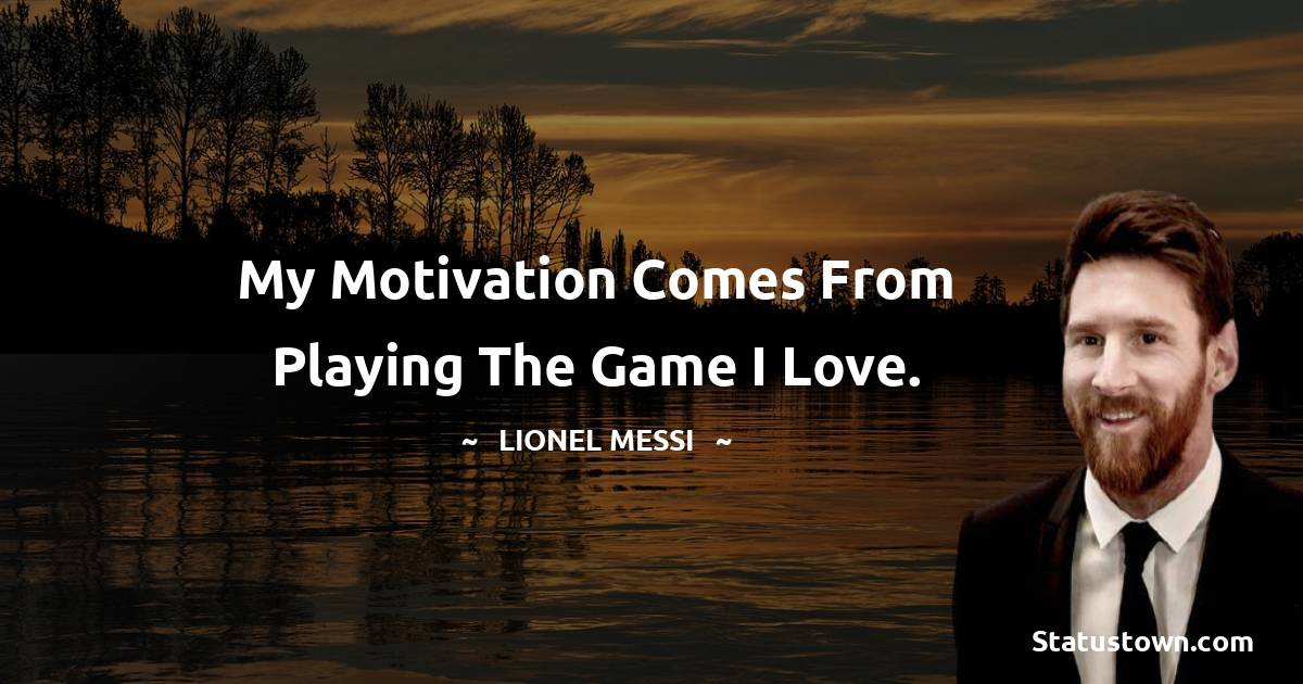 My motivation comes from playing the game I love.