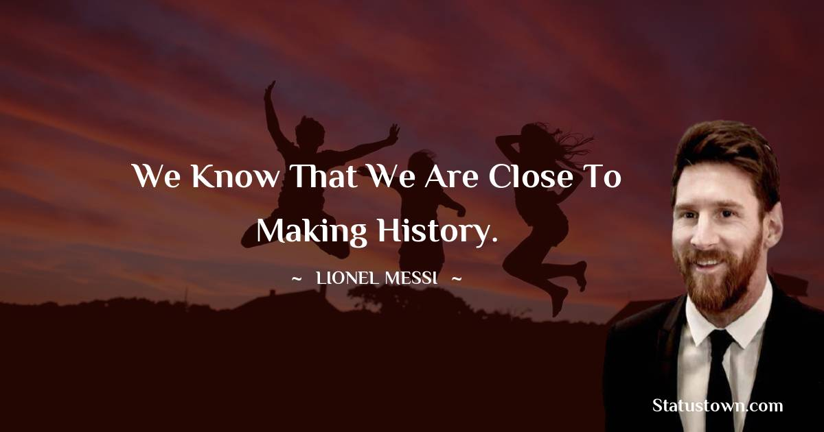 We know that we are close to making history.