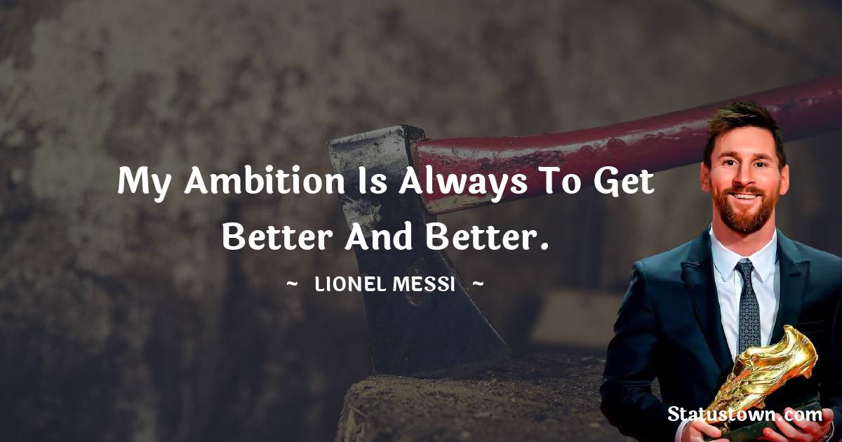 My ambition is always to get better and better.
