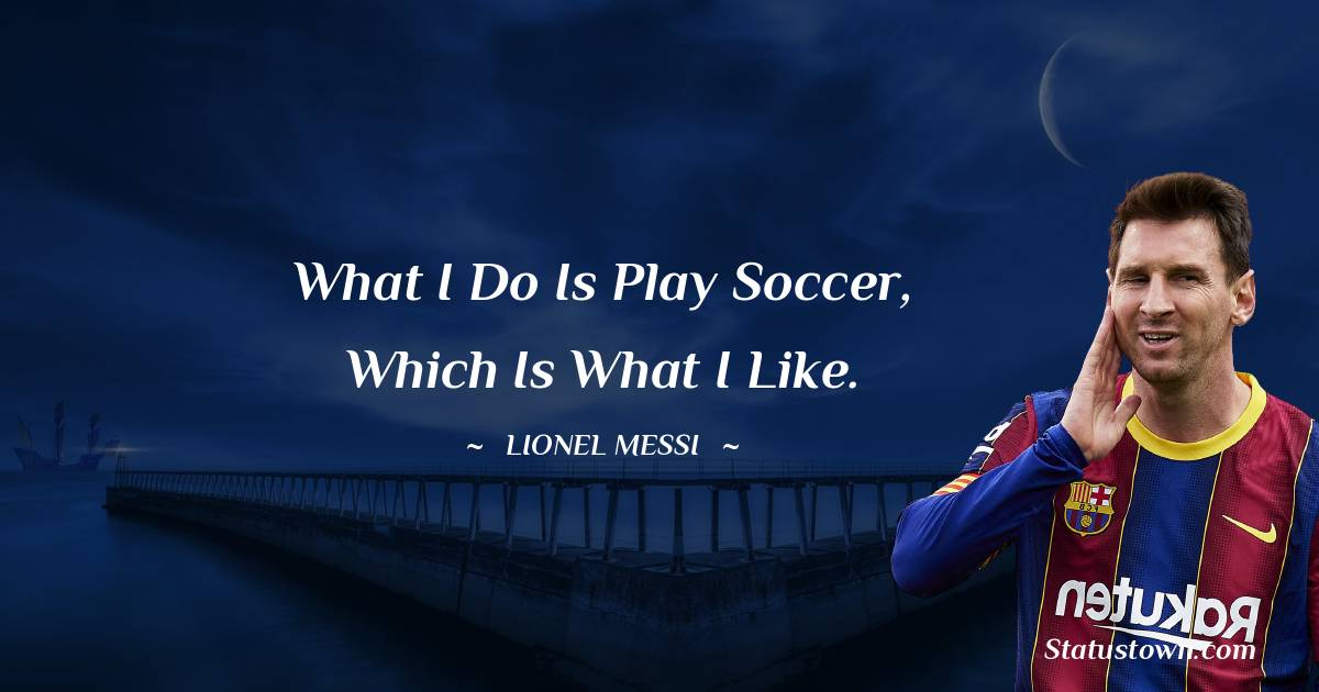 What I do is play soccer, which is what I like.