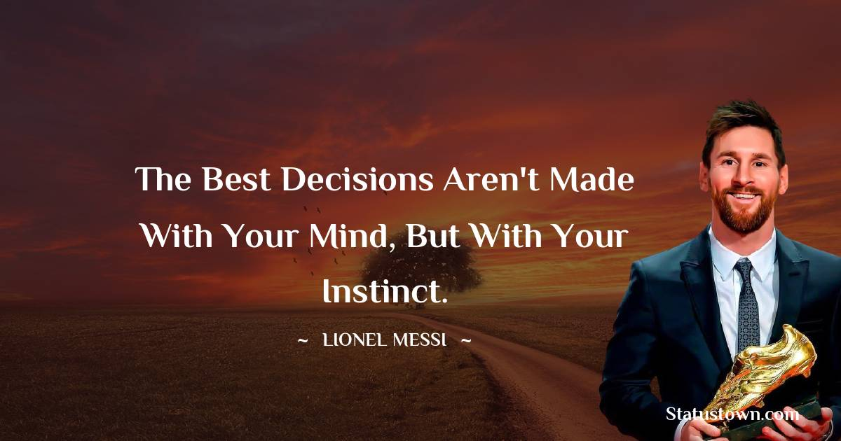 Lionel Messi Quotes - The best decisions aren't made with your mind, but with your Instinct.