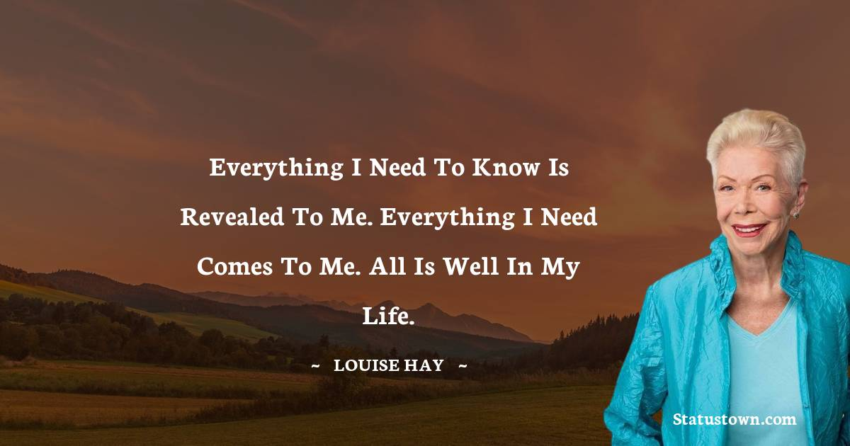 Everything I need to know is revealed to me. Everything I need comes to me. All is well in my life.