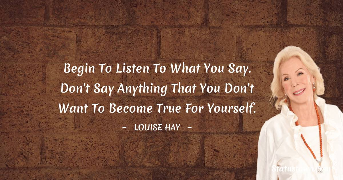 Begin to listen to what you say. Don't say anything that you don't want to become true for yourself.