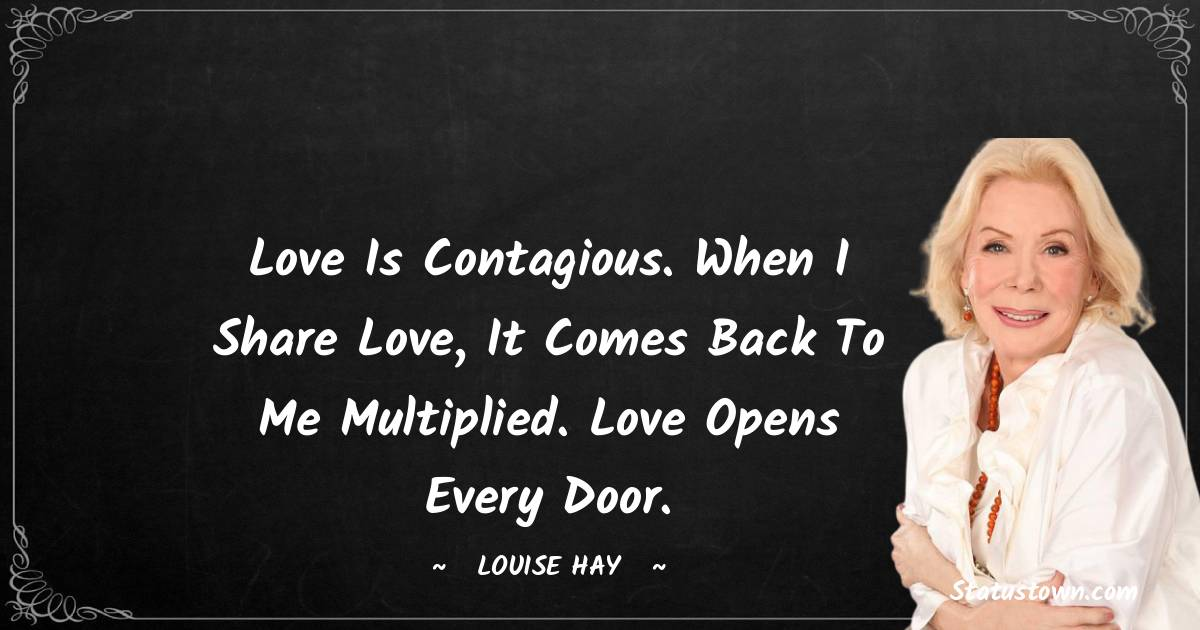 Love is contagious. When I share love, it comes back to me multiplied. Love opens every door.