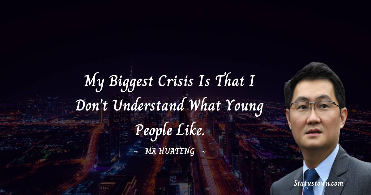 My biggest crisis is that I don't understand what young people like.