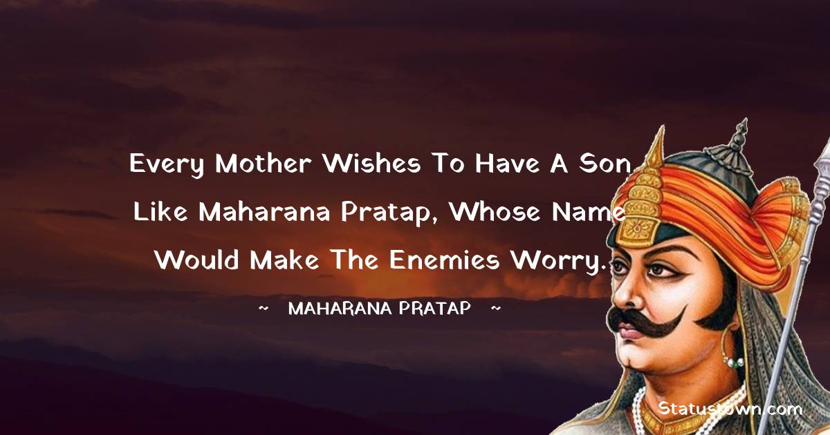 Every mother wishes to have a son like Maharana Pratap, whose name would make the enemies worry.