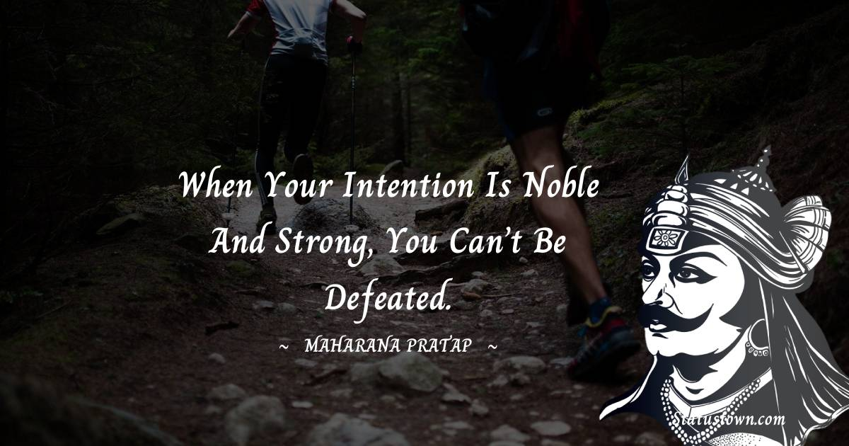 When your intention is noble and strong, you can't be defeated.