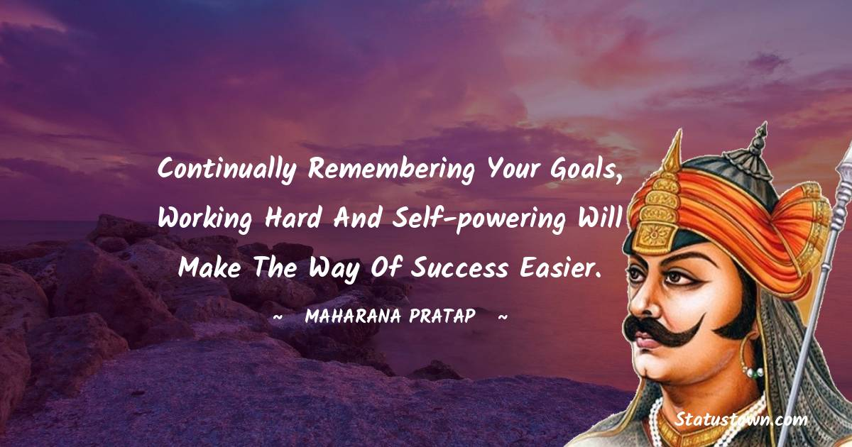 Maharana Pratap Quotes - continually remembering your goals, working hard and self-powering will make the way of success easier.