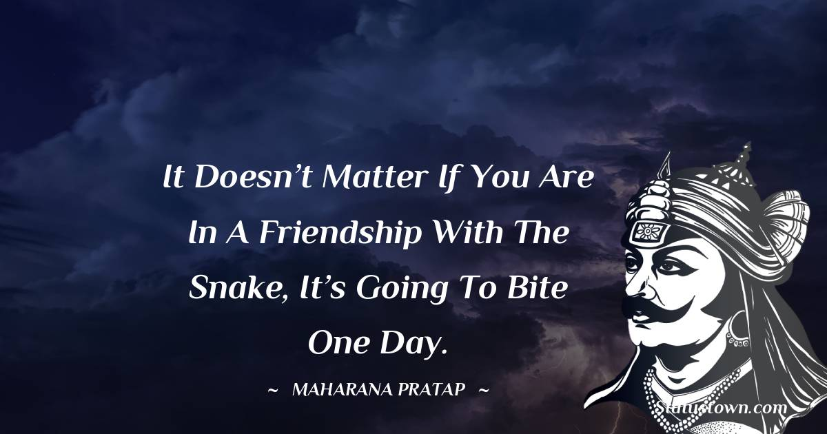 Maharana Pratap Quotes - It doesn't matter if you are in a friendship with the snake, it's going to bite one day.