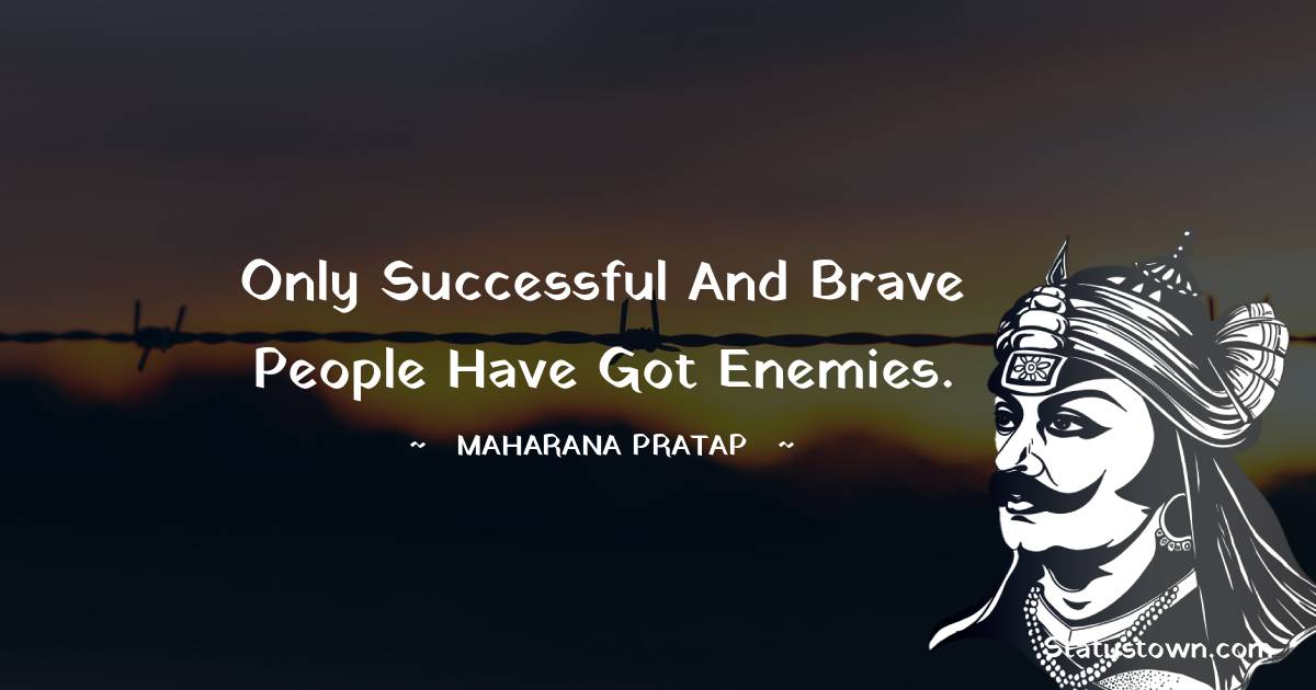 Maharana Pratap Quotes - only successful and brave people have got enemies.