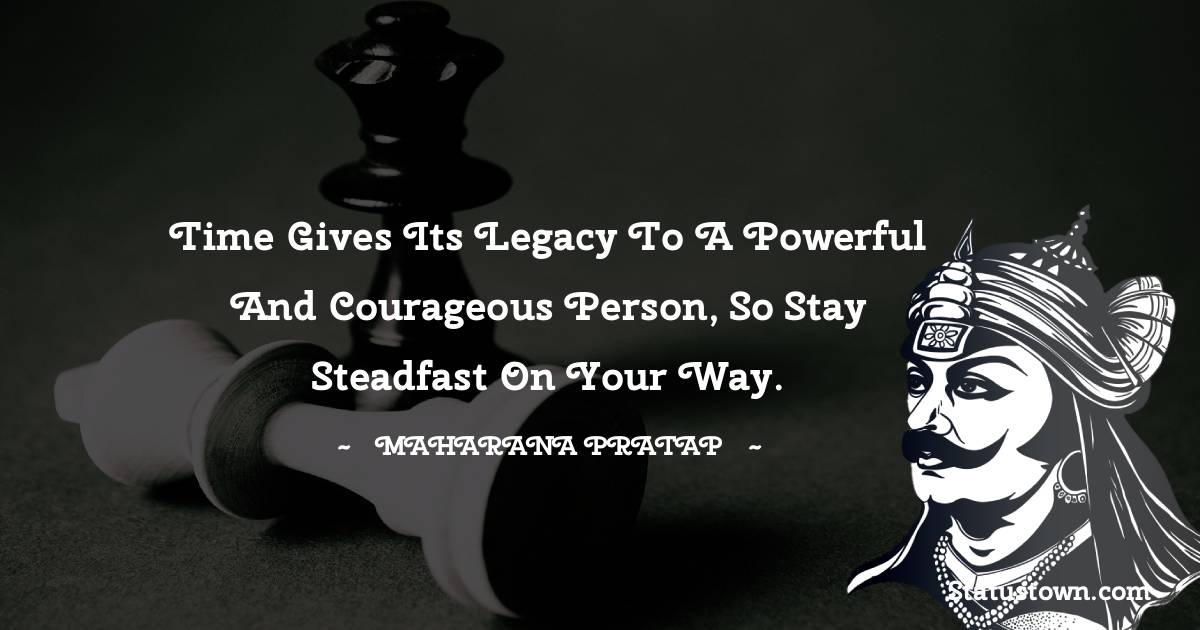 Time gives its legacy to a powerful and courageous person, so stay steadfast on your way. - Maharana Pratap quotes