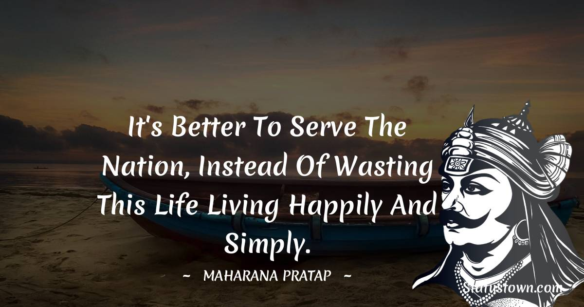 Maharana Pratap Quotes - It's better to serve the nation, instead of wasting this life living happily and simply.