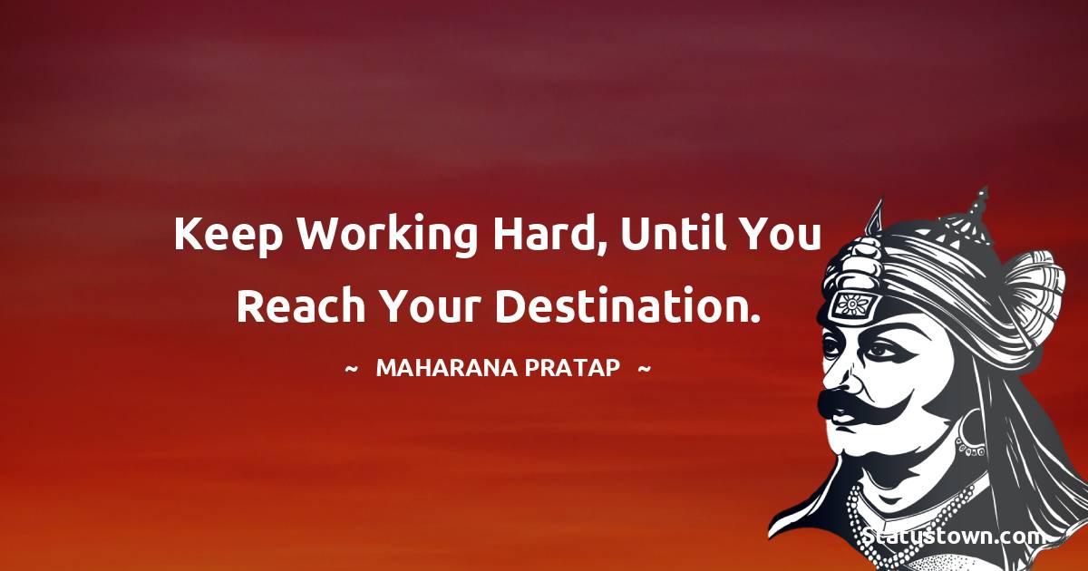 Keep working hard, until you reach your destination.