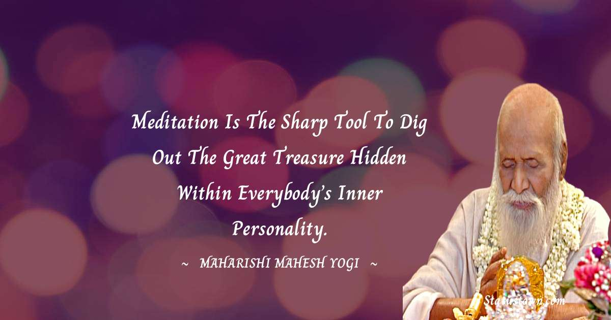 Meditation is the sharp tool to dig out the great treasure hidden within everybody's inner personality.