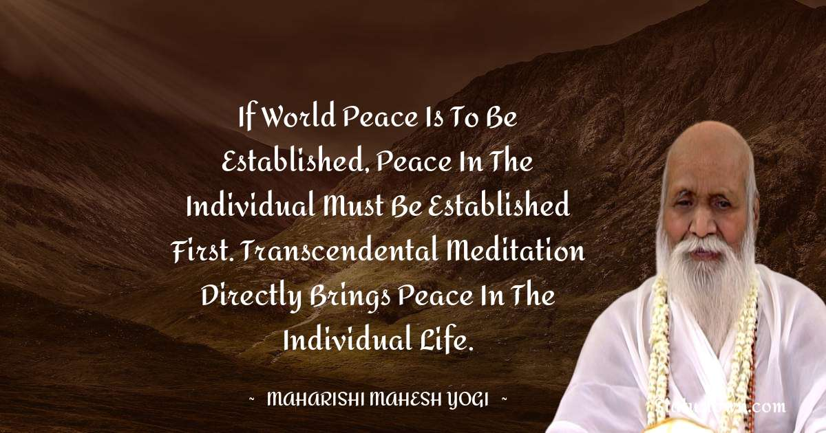 maharishi mahesh yogi Quotes - If world peace is to be established, peace in the individual must be established first. Transcendental Meditation directly brings peace in the individual life.