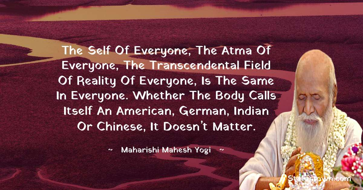 The Self of everyone, the Atma of everyone, the transcendental field of reality of everyone, is the same in everyone. Whether the body calls itself an American, German, Indian or Chinese, it doesn't matter.