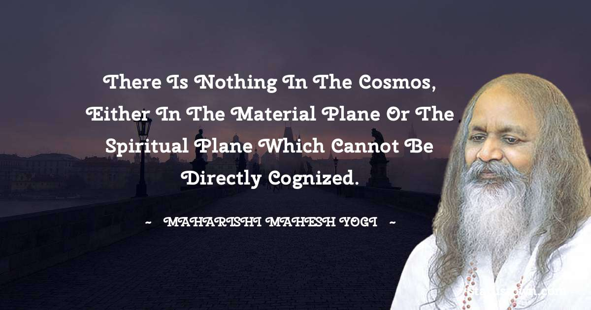 There is nothing in the cosmos, either in the material plane or the spiritual plane which cannot be directly cognized.