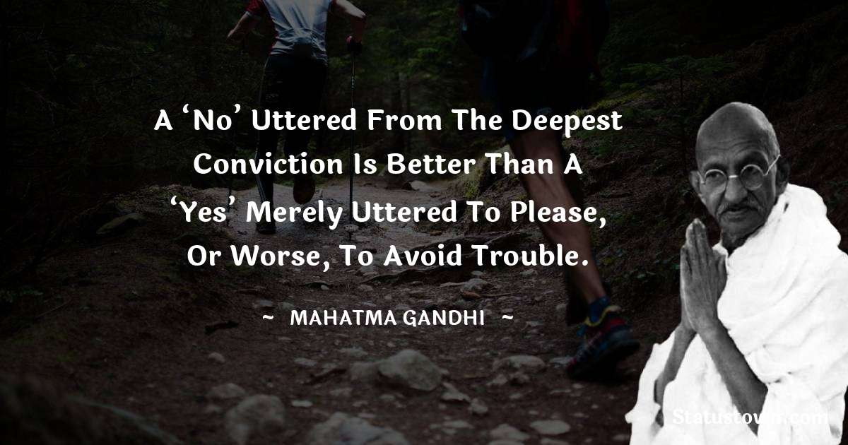A 'No' uttered from the deepest conviction is better than a 'Yes' merely uttered to please, or worse, to avoid trouble.