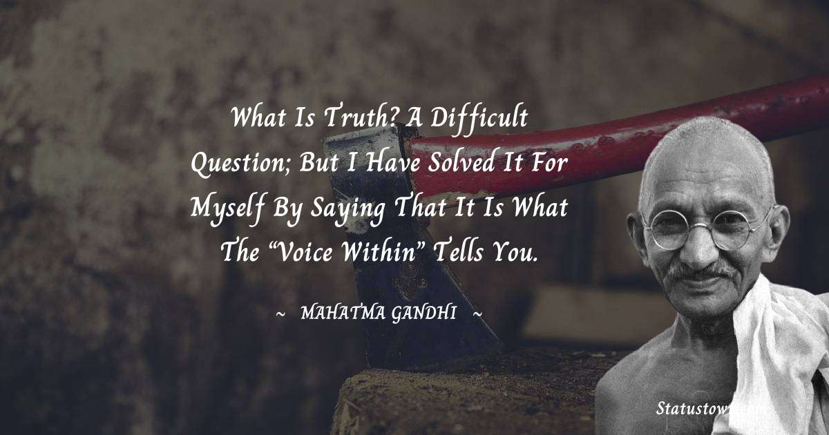 """Mahatma Gandhi Quotes - What is truth? A difficult question; but I have solved it for myself by saying that it is what the """"Voice within"""" tells you."""