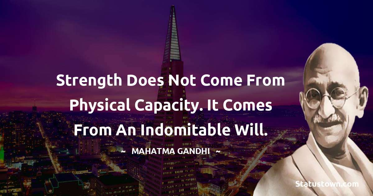 Mahatma Gandhi Quotes - Strength does not come from physical capacity. It comes from an indomitable will.