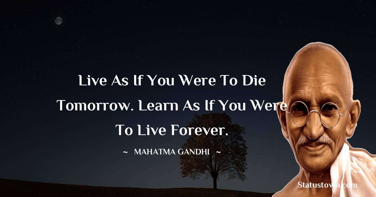 Mahatma Gandhi Quotes - Live as if you were to die tomorrow. Learn as if you were to live forever.