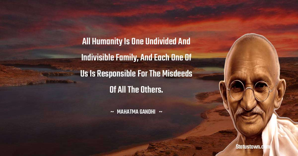 Mahatma Gandhi Quotes - All humanity is one undivided and indivisible family, and each one of us is responsible for the misdeeds of all the others.