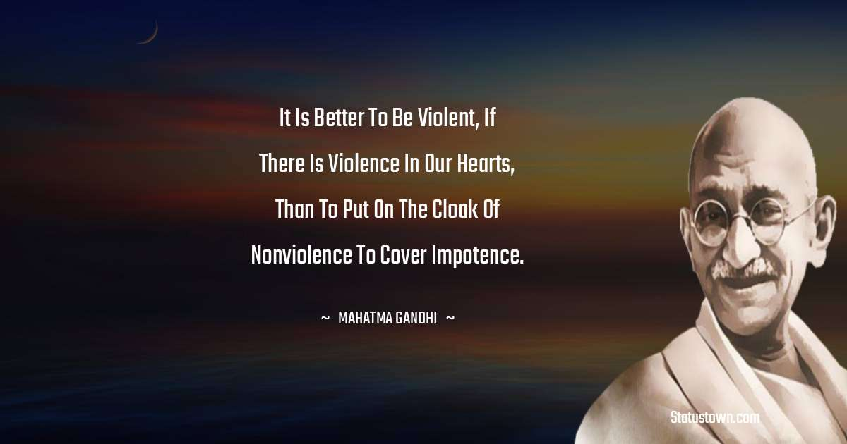 Mahatma Gandhi Quotes - It is better to be violent, if there is violence in our hearts, than to put on the cloak of nonviolence to cover impotence.