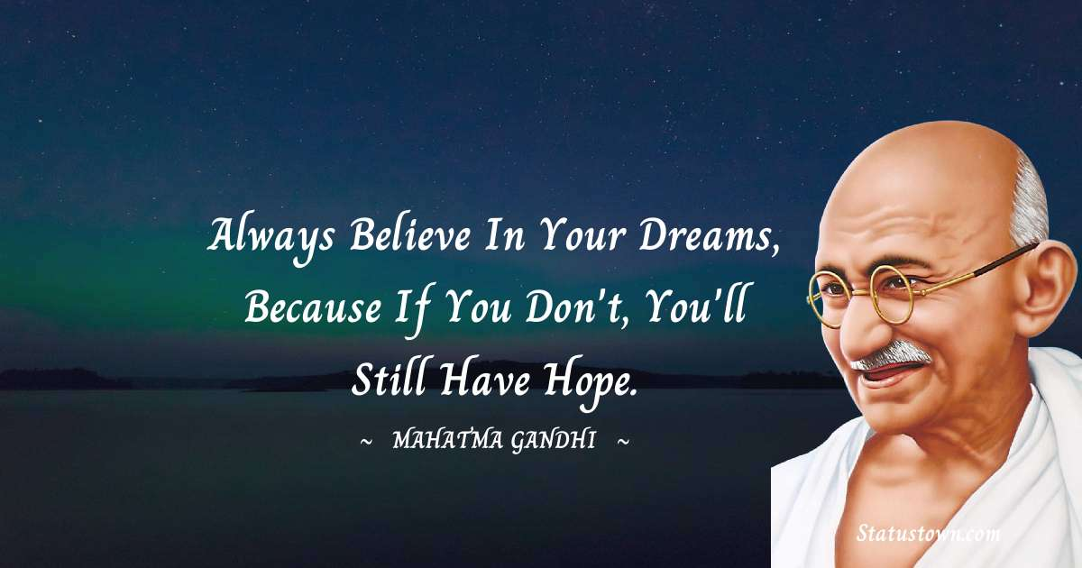 Always believe in your dreams, because if you don't, you'll still have hope.