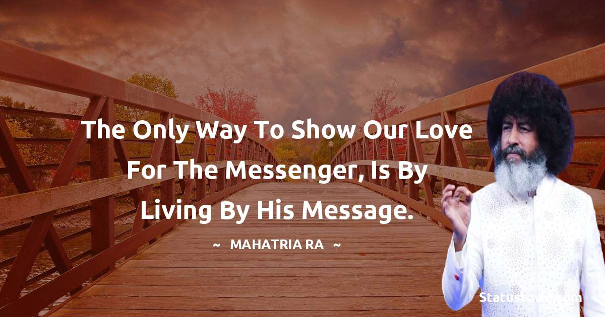The only way to show our love for the messenger, is by living by his message.
