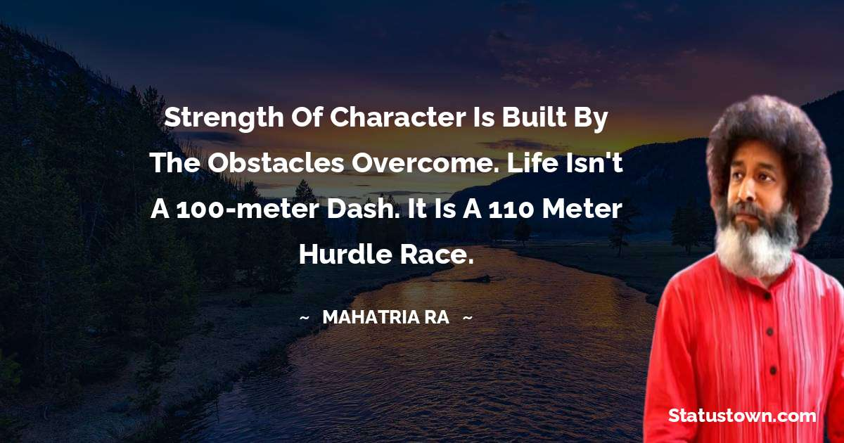 mahatria ra Quotes - Strength of character is built by the obstacles overcome. Life isn't a 100-meter dash. It is a 110 meter hurdle race.