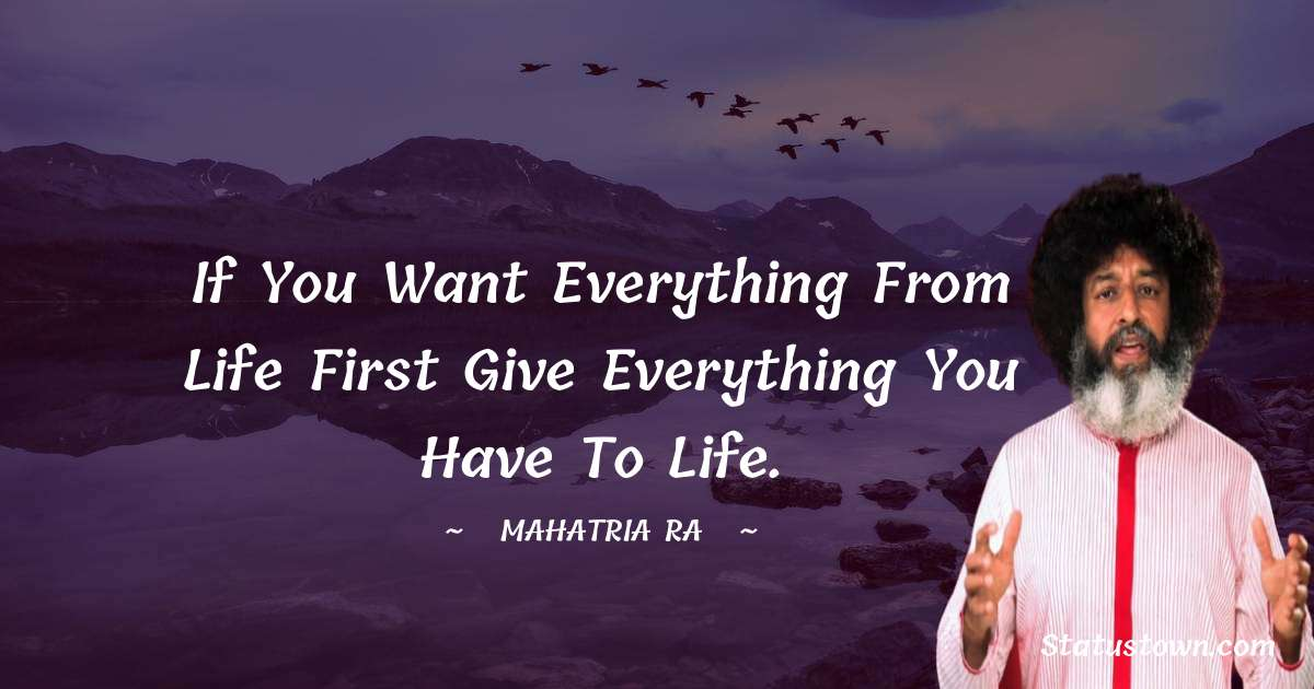 mahatria ra Quotes - If you want everything from life first give everything you have to life.