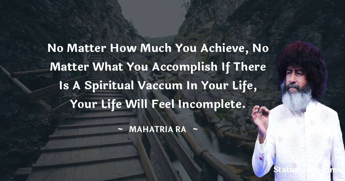 No matter how much you achieve, no matter what you accomplish if there is a spiritual vaccum in your life, your life will feel incomplete.