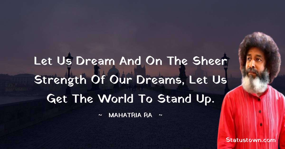 Let us dream and on the sheer strength of our dreams, let us get the world to stand up.