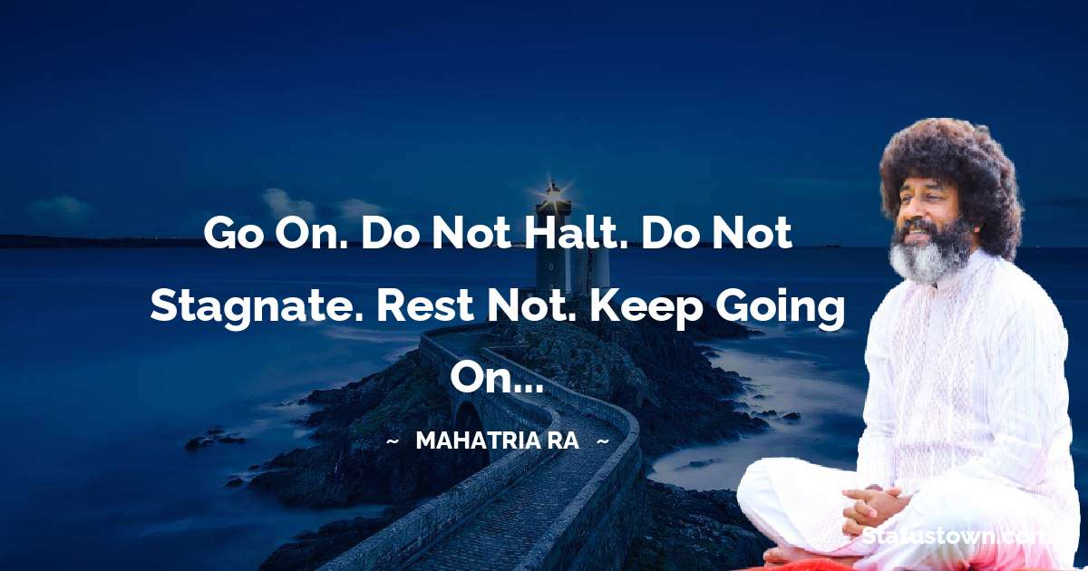 mahatria ra Quotes - Go on. Do not halt. Do not stagnate. Rest not. Keep going on...