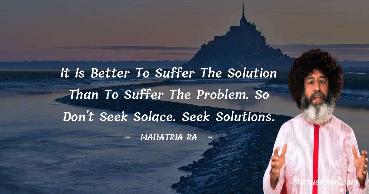 mahatria ra Quotes - It is better to suffer the solution than to suffer the problem. So don't seek solace. Seek solutions.